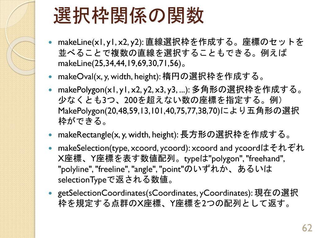 選択枠関係の関数 makeLine(x1, y1, x2, y2): 直線選択枠を作成する。座標のセットを 並べることで複数の直線を選択することもできる。例えば makeLine(25,34,44,19,69,30,71,56)。