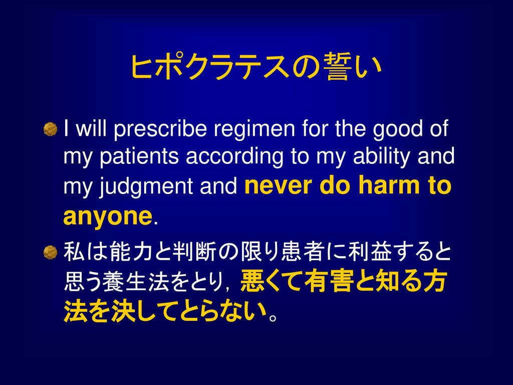 ヒポクラテスの誓い I will prescribe regimen for the good of my patients according to my ability and my judgment and never do harm to anyone.