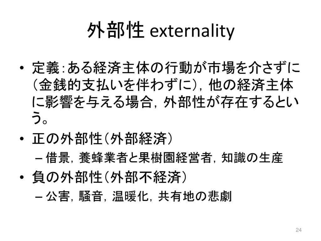 外部性 externality 定義:ある経済主体の行動が市場を介さずに(金銭的支払いを伴わずに),他の経済主体に影響を与える場合,外部性が存在するという。 正の外部性(外部経済) 借景,養蜂業者と果樹園経営者,知識の生産.