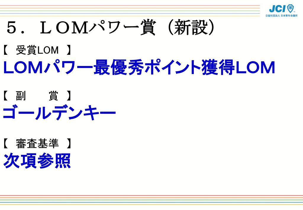 5.LOMパワー賞(新設) LOMパワー最優秀ポイント獲得LOM ゴールデンキー 次項参照 【 受賞LOM 】 【 副 賞 】