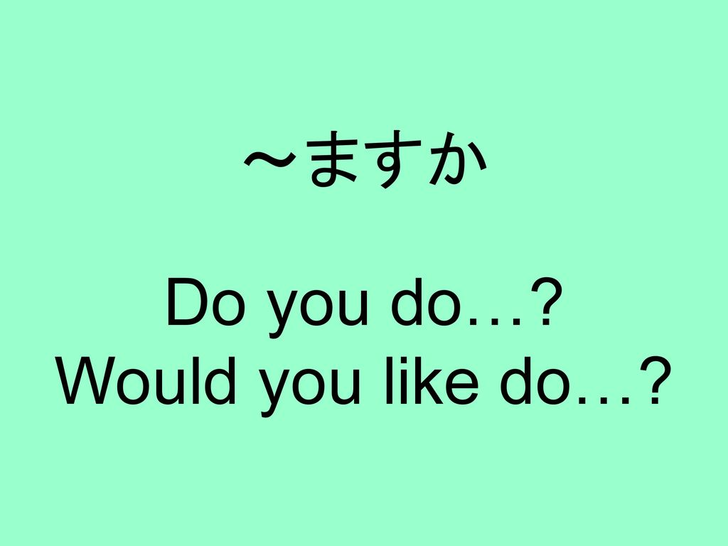 Do you do… Would you like do…