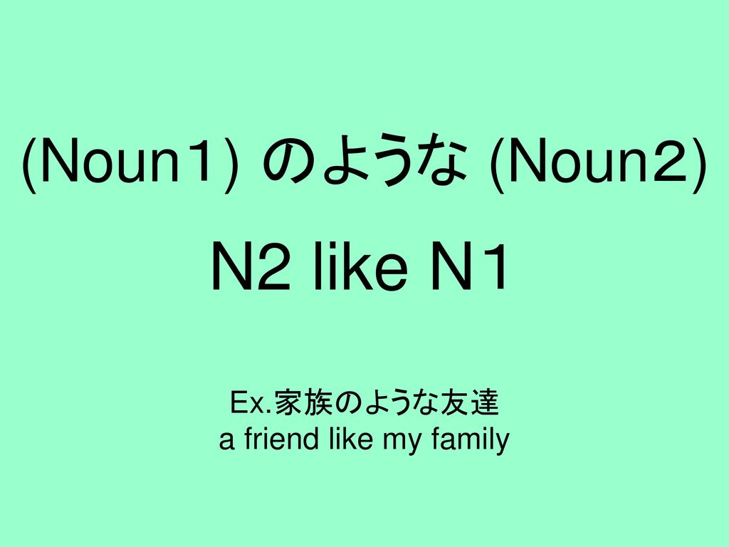 N2 like N1 Ex.家族のような友達 a friend like my family