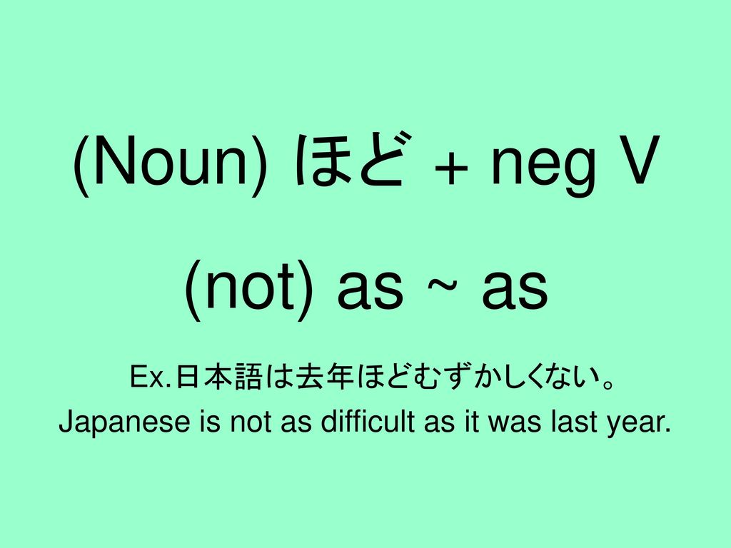 (Noun) ほど + neg V (not) as ~ as Ex.日本語は去年ほどむずかしくない。 Japanese is not as difficult as it was last year.