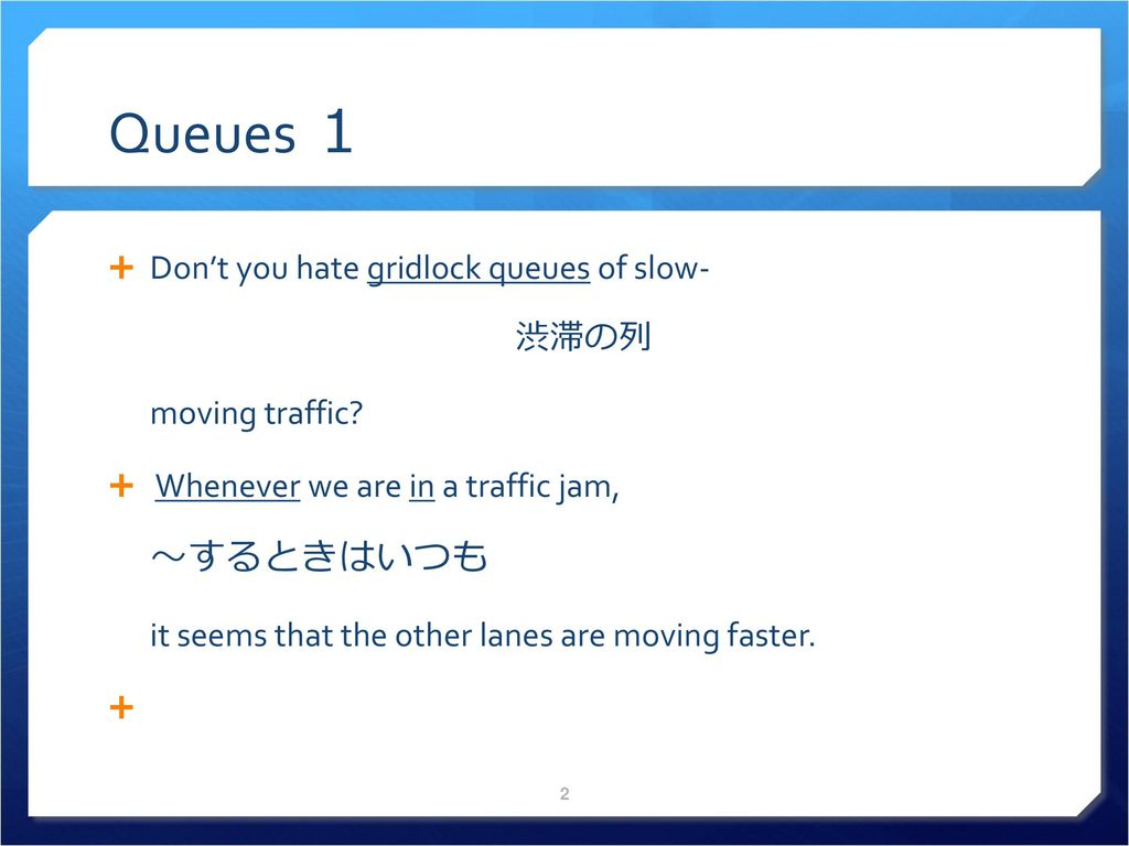 Queues 1 ~するときはいつも Don't you hate gridlock queues of slow- 渋滞の列