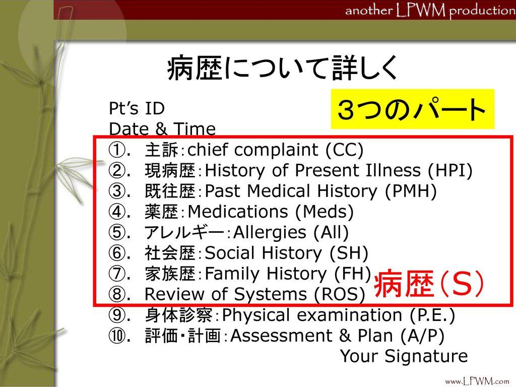 病歴(S) 病歴について詳しく 3つのパート Pt's ID Date & Time ①. 主訴:chief complaint (CC)