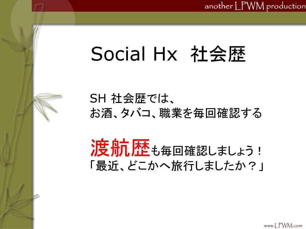 渡航歴も毎回確認しましょう! Social Hx 社会歴 SH 社会歴では、 お酒、タバコ、職業を毎回確認する