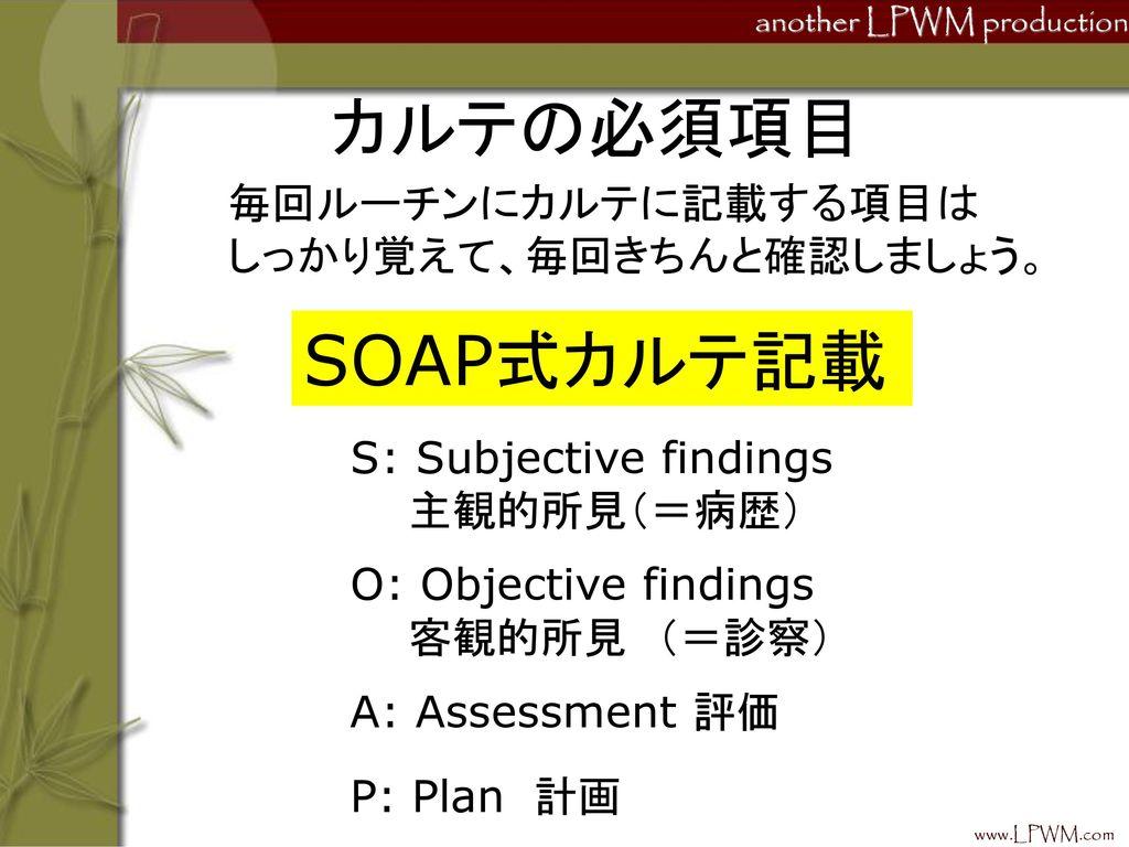 カルテの必須項目 SOAP式カルテ記載 毎回ルーチンにカルテに記載する項目は しっかり覚えて、毎回きちんと確認しましょう。