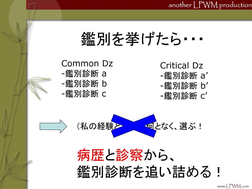 鑑別を挙げたら・・・ 病歴と診察から、 鑑別診断を追い詰める! Common Dz Critical Dz 鑑別診断 a 鑑別診断 a'