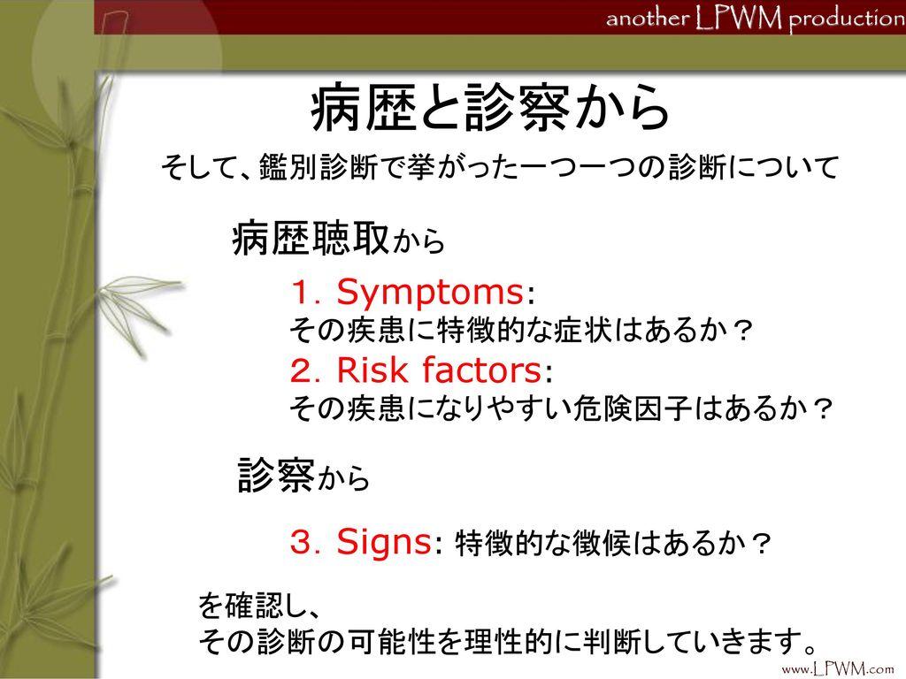 病歴と診察から 病歴聴取から 診察から 1.Symptoms: 2.Risk factors: 3.Signs: 特徴的な徴候はあるか?