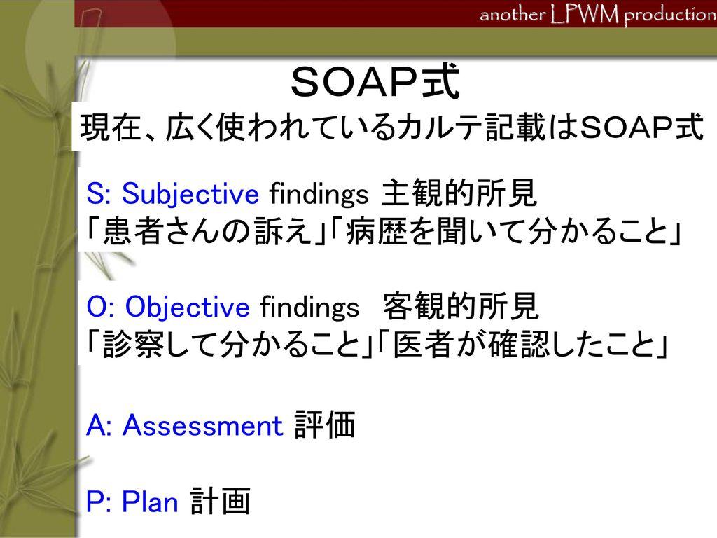 SOAP式 現在、広く使われているカルテ記載はSOAP式 S: Subjective findings 主観的所見