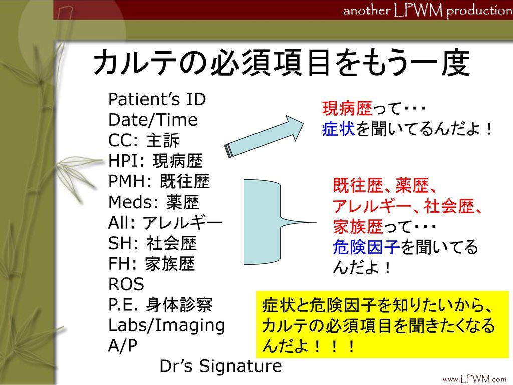 カルテの必須項目をもう一度 Patient's ID Date/Time 現病歴って・・・ 症状を聞いてるんだよ! CC: 主訴