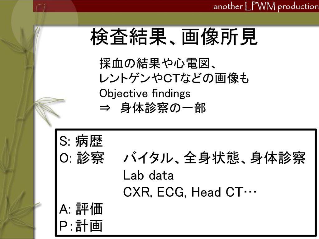 検査結果、画像所見 S: 病歴 O: 診察 バイタル、全身状態、身体診察 Lab data CXR, ECG, Head CT… A: 評価