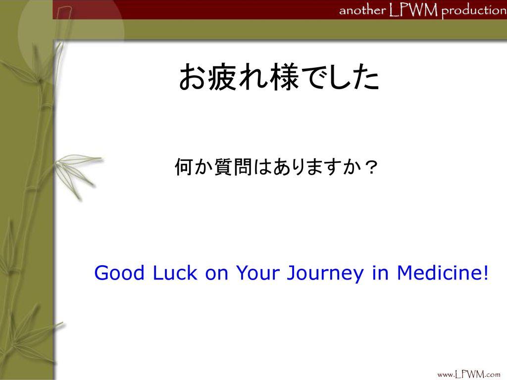 お疲れ様でした 何か質問はありますか? Good Luck on Your Journey in Medicine!
