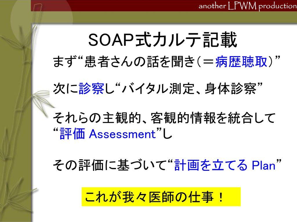 SOAP式カルテ記載 まず 患者さんの話を聞き(=病歴聴取) 次に診察し バイタル測定、身体診察 それらの主観的、客観的情報を統合して