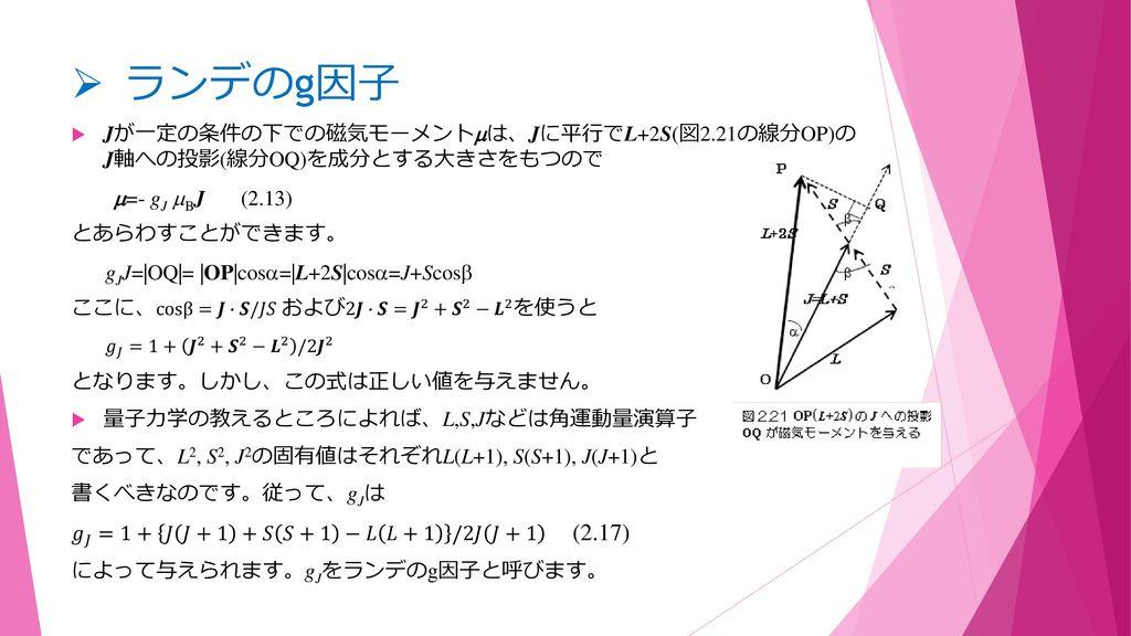 ランデのg因子 Jが一定の条件の下での磁気モーメントは、Jに平行でL+2S(図2.21の線分OP)の J軸への投影(線分OQ)を成分とする大きさをもつので. =- gJ BJ (2.13) とあらわすことができます。