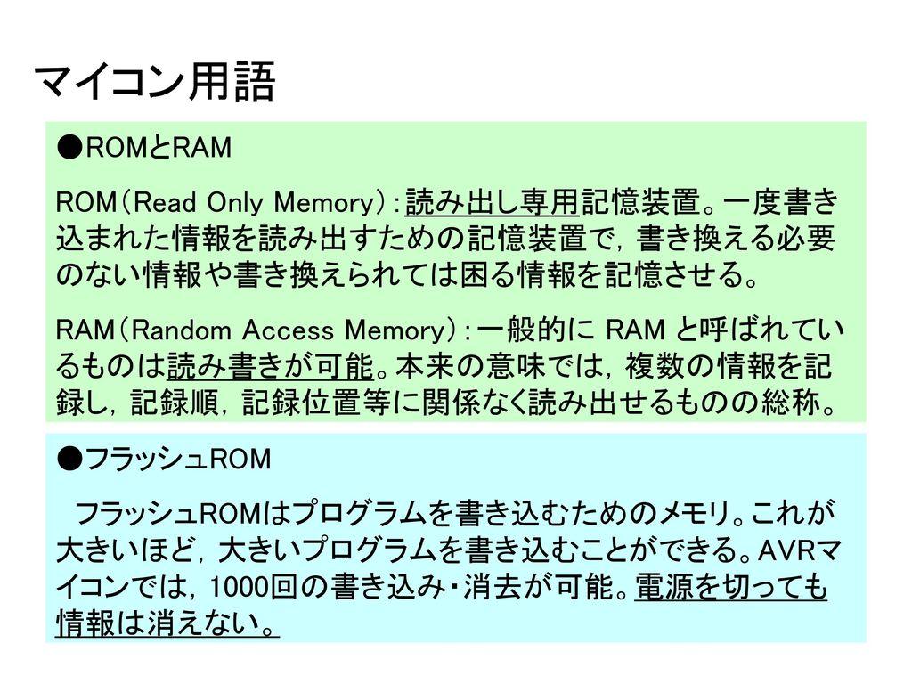 マイコン用語 ●ROMとRAM. ROM(Read Only Memory):読み出し専用記憶装置。一度書き込まれた情報を読み出すための記憶装置で,書き換える必要のない情報や書き換えられては困る情報を記憶させる。