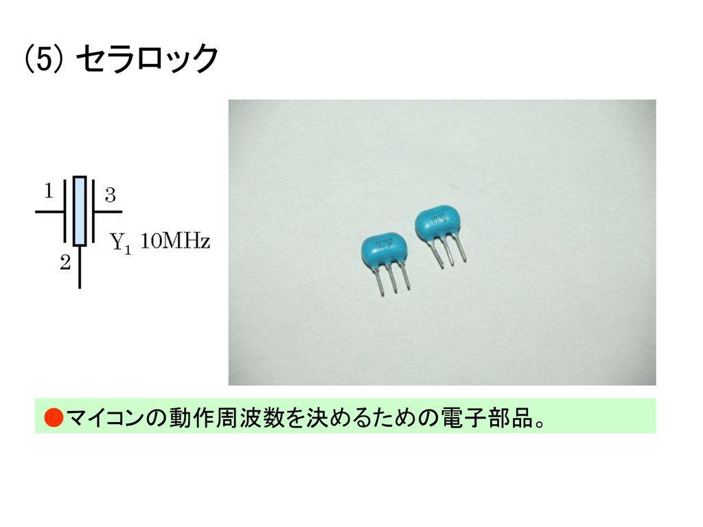 (5) セラロック ●マイコンの動作周波数を決めるための電子部品。
