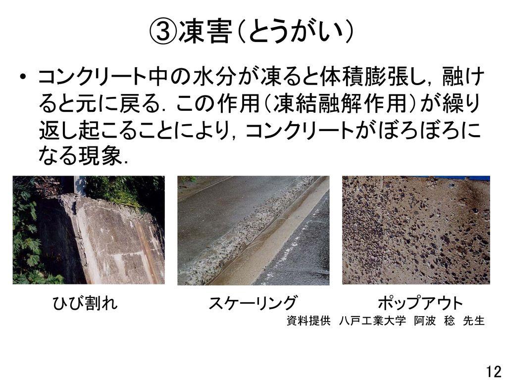 ③凍害(とうがい) コンクリート中の水分が凍ると体積膨張し,融けると元に戻る.この作用(凍結融解作用)が繰り返し起こることにより,コンクリートがぼろぼろになる現象. ひび割れ スケーリング ポップアウト.