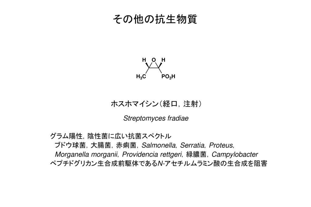 その他の抗生物質 ホスホマイシン(経口,注射) Streptomyces fradiae グラム陽性,陰性菌に広い抗菌スペクトル