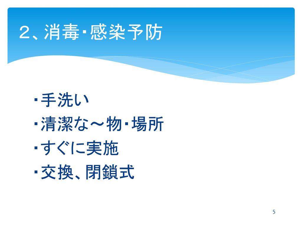 2、消毒・感染予防 ・手洗い ・清潔な~物・場所 ・すぐに実施 ・交換、閉鎖式