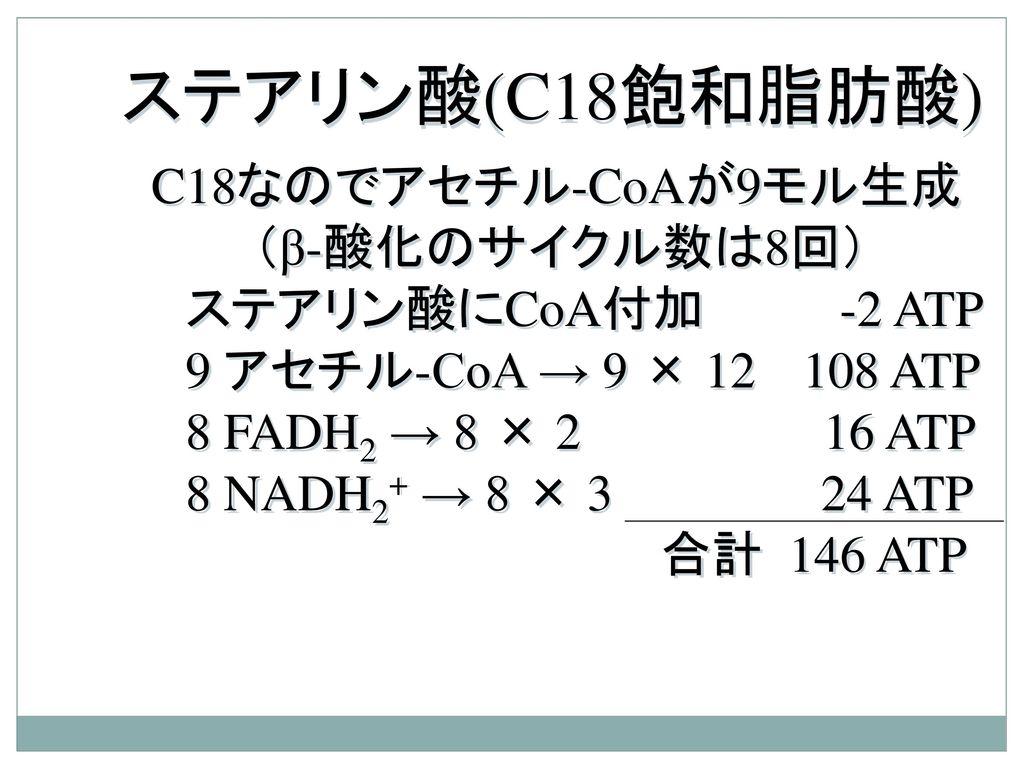 ステアリン酸(C18飽和脂肪酸) C18なのでアセチル-CoAが9モル生成 (β-酸化のサイクル数は8回)