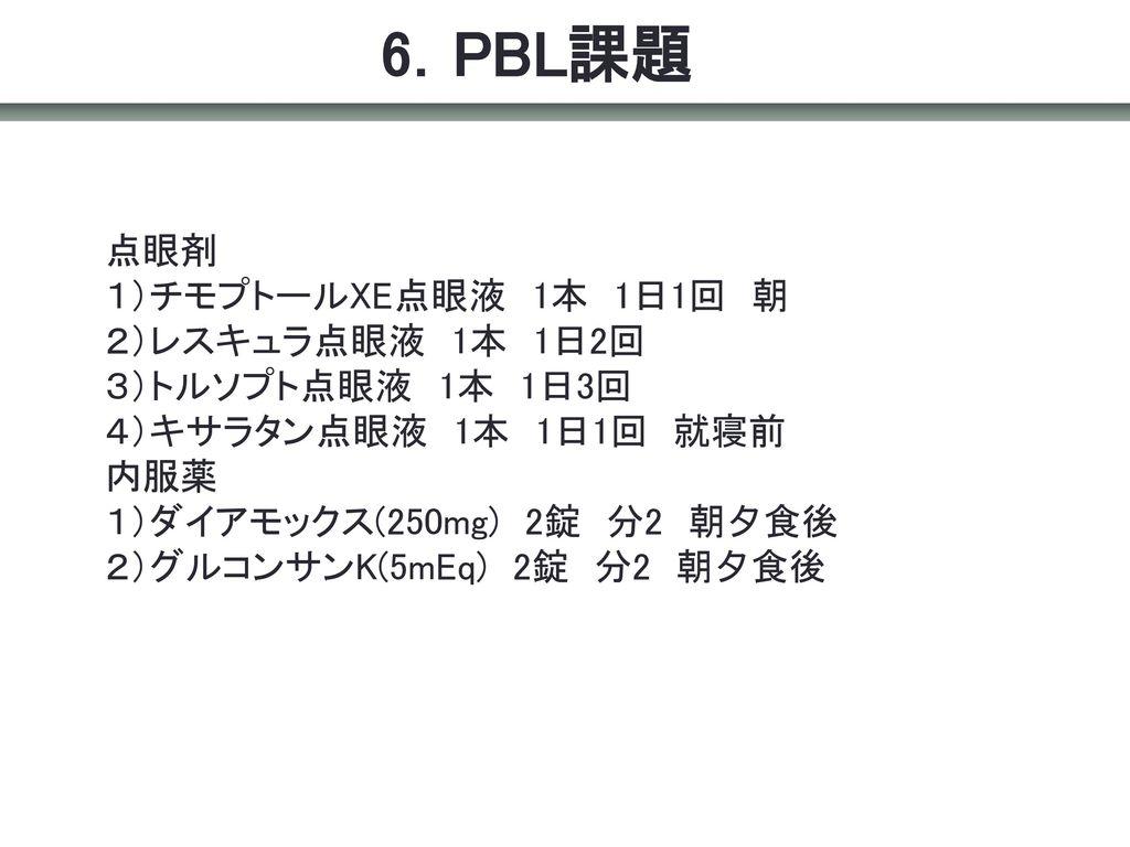 6.PBL課題 点眼剤 1)チモプトールXE点眼液 1本 1日1回 朝 2)レスキュラ点眼液 1本 1日2回 3)トルソプト点眼液 1本 1日3回 4)キサラタン点眼液 1本 1日1回 就寝前.