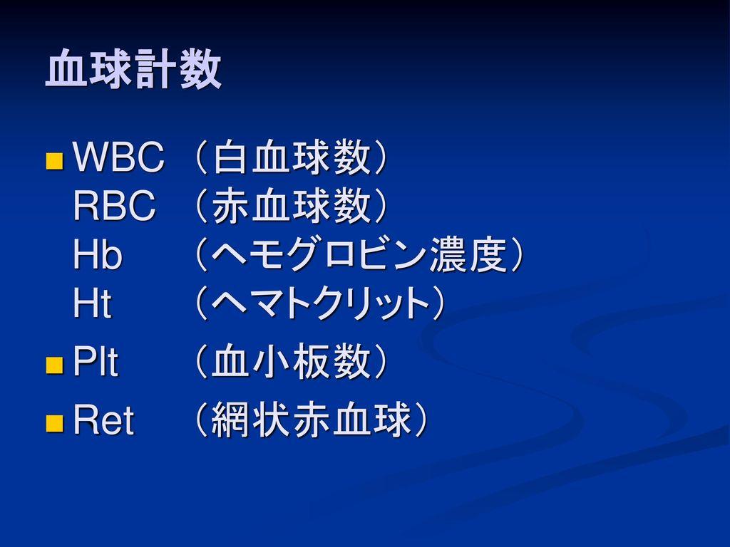 血球計数 WBC (白血球数) RBC (赤血球数) Hb (ヘモグロビン濃度) Ht (ヘマトクリット) Plt (血小板数)