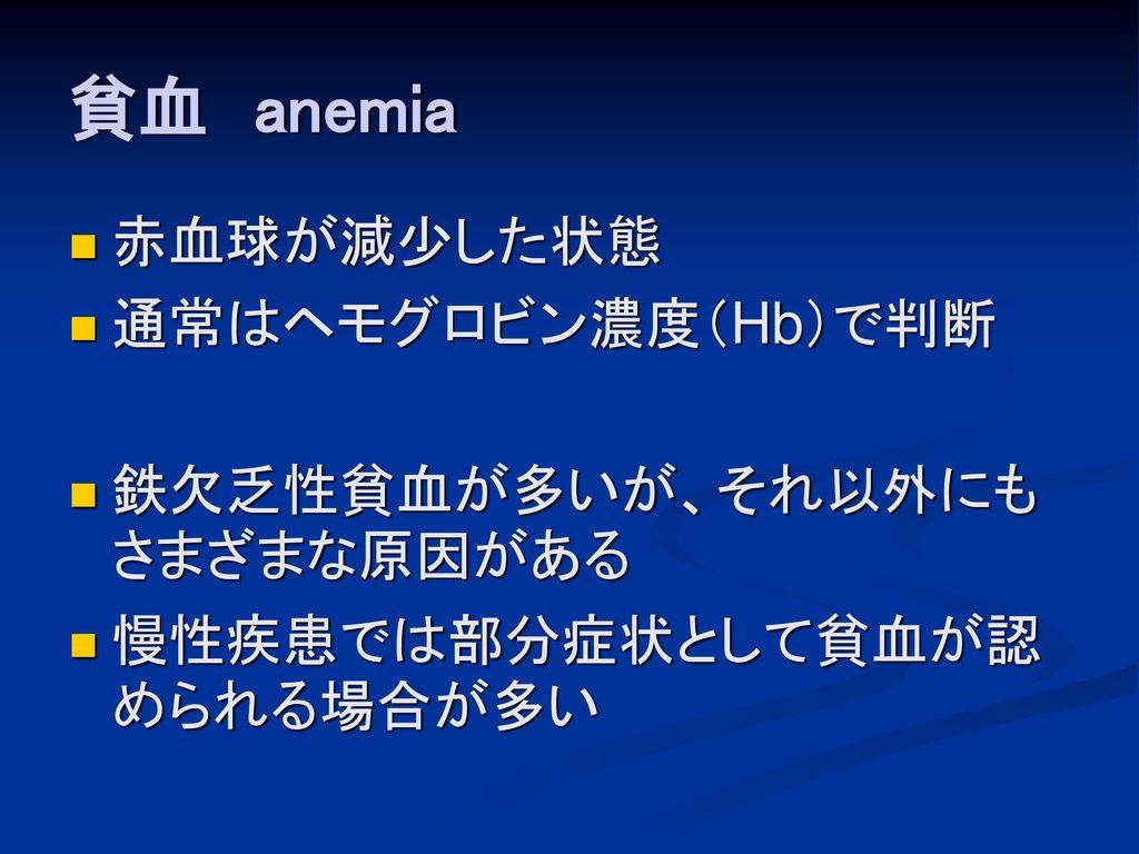 貧血 anemia 赤血球が減少した状態 通常はヘモグロビン濃度(Hb)で判断 鉄欠乏性貧血が多いが、それ以外にもさまざまな原因がある