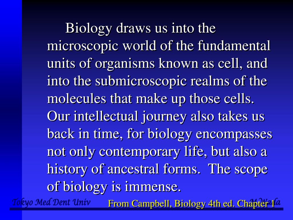 Biology draws us into the microscopic world of the fundamental units of organisms known as cell, and into the submicroscopic realms of the molecules that make up those cells. Our intellectual journey also takes us back in time, for biology encompasses not only contemporary life, but also a history of ancestral forms. The scope of biology is immense.