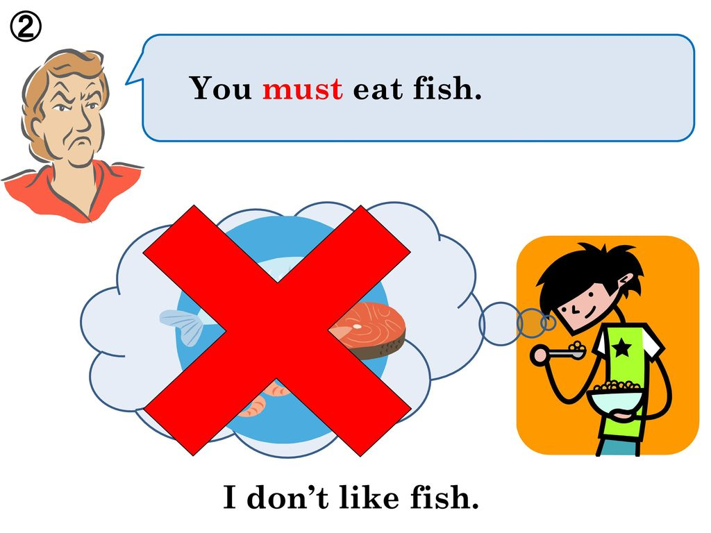 ② You must eat fish. × I don't like fish.
