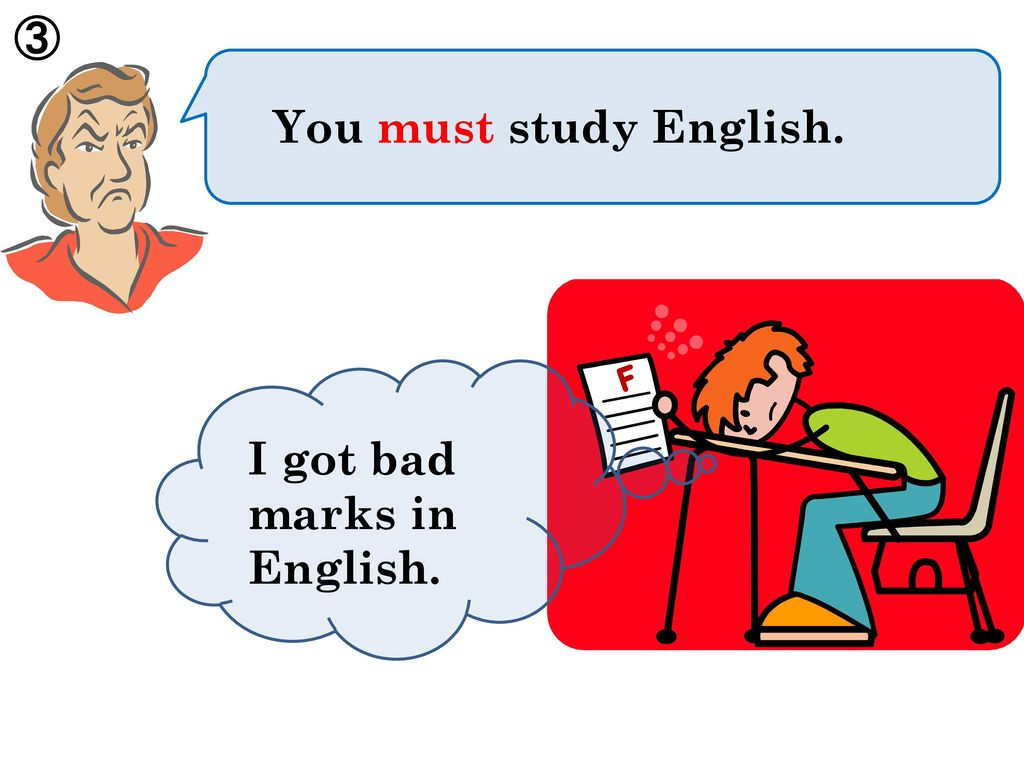 ③ You must study English. I got bad marks in English.