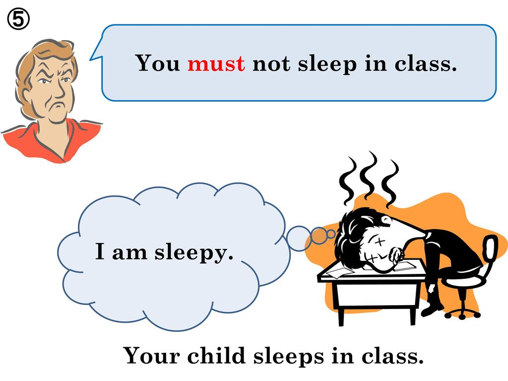 ⑤ You must not sleep in class. I am sleepy. Your child sleeps in class.