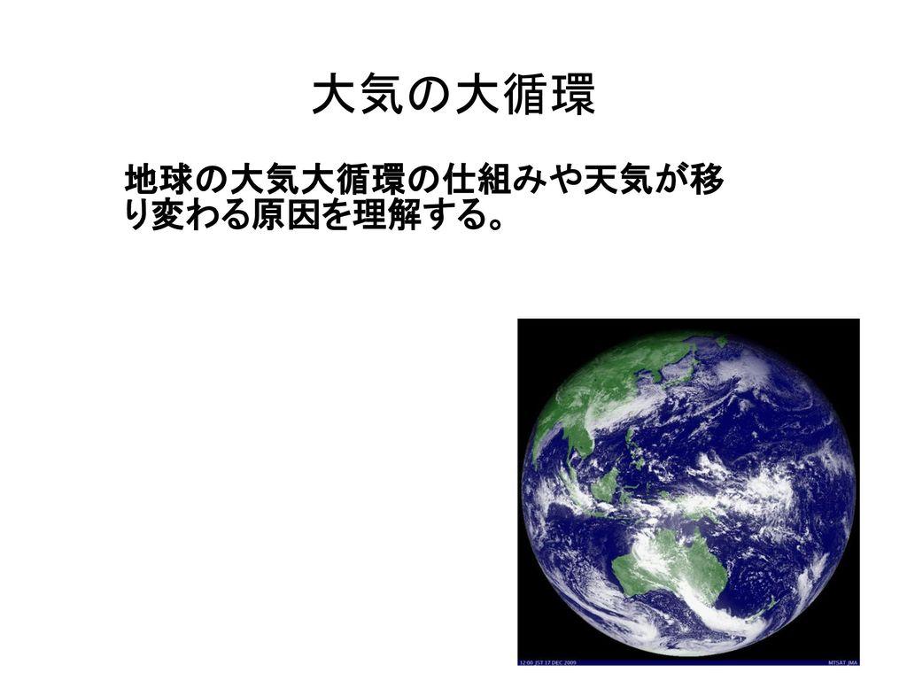 地球の大気大循環の仕組みや天気が移 り変わる原因を理解する。