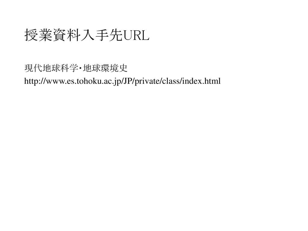 授業資料入手先URL 現代地球科学・地球環境史 http://www.es.tohoku.ac.jp/JP/private/class/index.html
