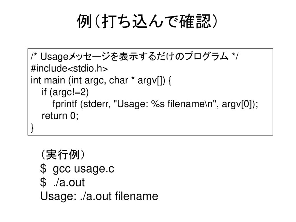 例(打ち込んで確認) (実行例) $ gcc usage.c $ ./a.out Usage: ./a.out filename