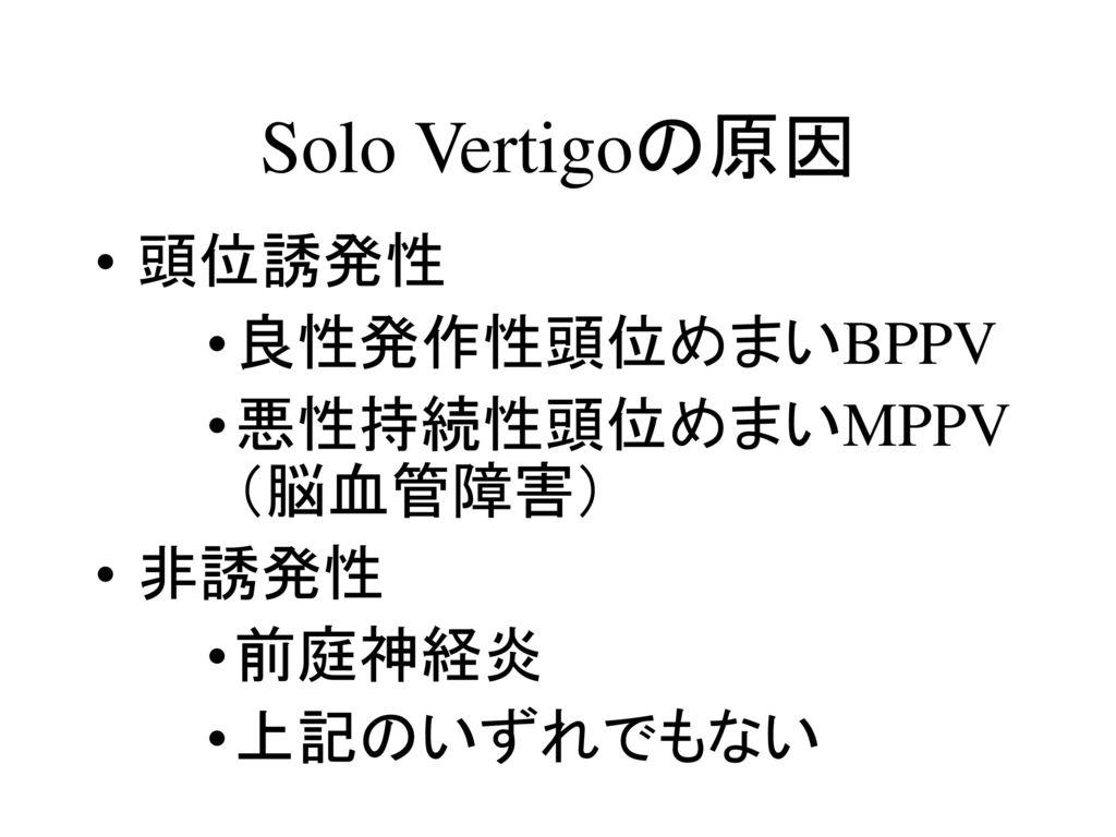 Solo Vertigoの原因 頭位誘発性 良性発作性頭位めまいBPPV 悪性持続性頭位めまいMPPV(脳血管障害) 非誘発性 前庭神経炎