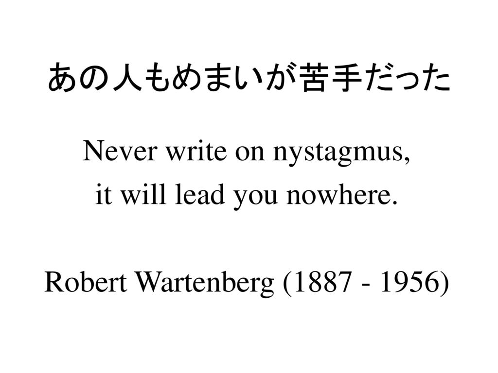 あの人もめまいが苦手だった Never write on nystagmus, it will lead you nowhere.