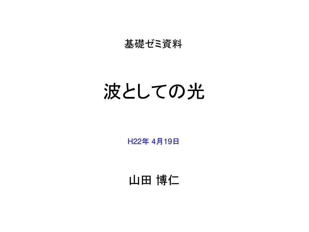 基礎ゼミ資料 波としての光 H22年 4月19日 山田 博仁