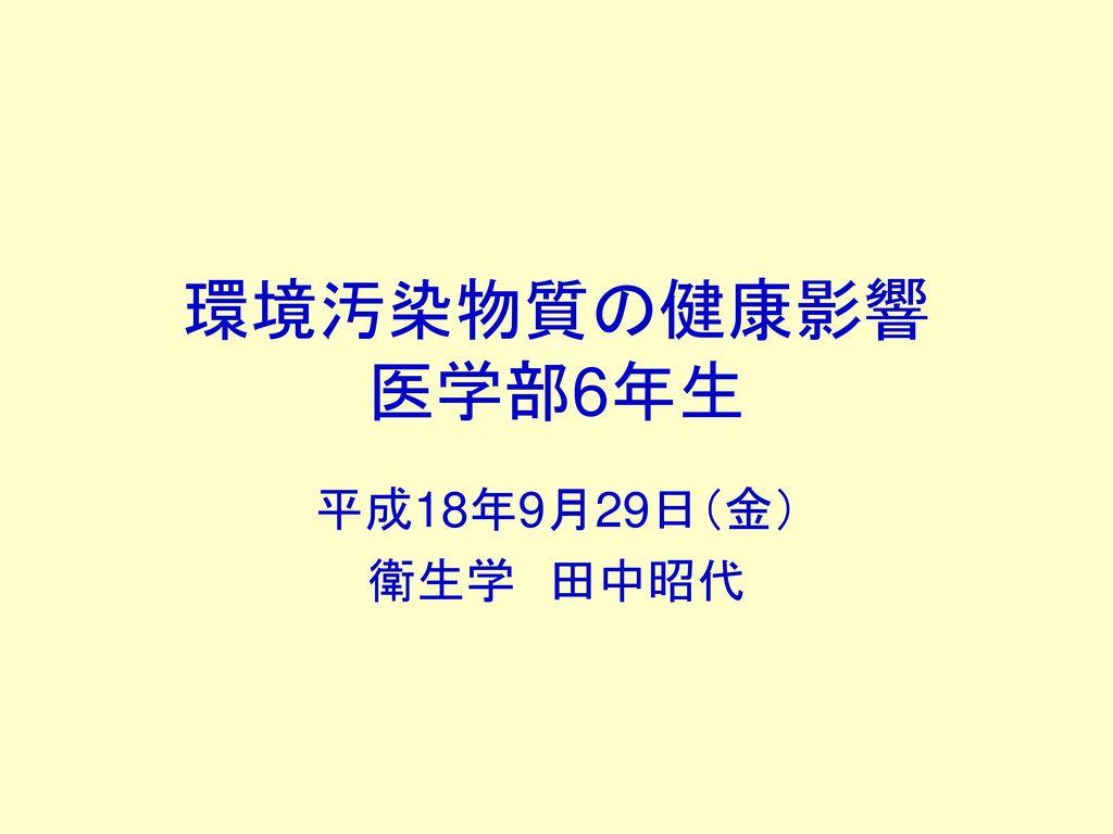 環境汚染物質の健康影響 医学部6年生 平成18年9月29日(金) 衛生学 田中昭代
