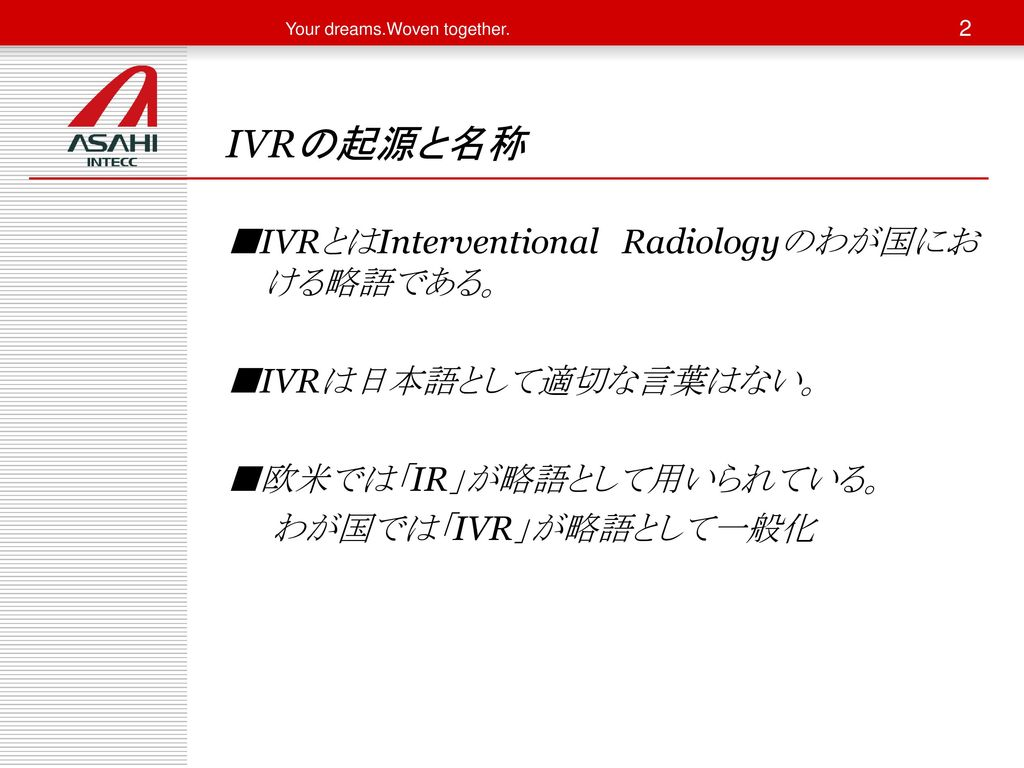 IVRの起源と名称 ■IVRとはInterventional Radiologyのわが国における略語である。 ■IVRは日本語として適切な言葉はない。 ■欧米では「IR」が略語として用いられている。 わが国では「IVR」が略語として一般化