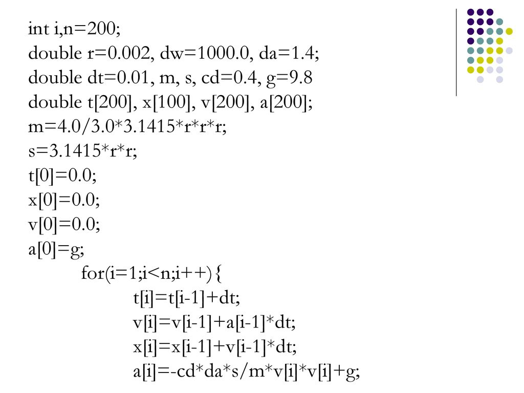 int i,n=200; double r=0.002, dw=1000.0, da=1.4; double dt=0.01, m, s, cd=0.4, g=9.8. double t[200], x[100], v[200], a[200];