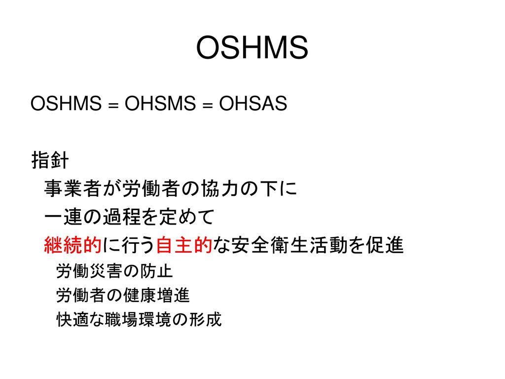 OSHMS OSHMS = OHSMS = OHSAS 指針 事業者が労働者の協力の下に 一連の過程を定めて