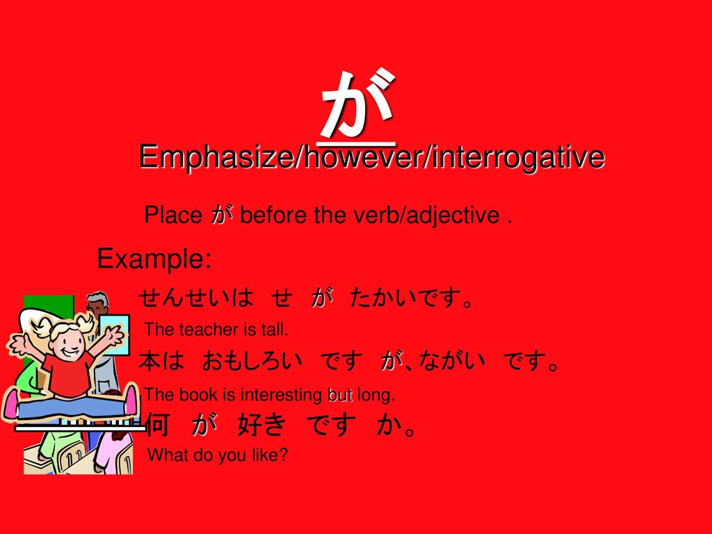 が Emphasize/however/interrogative Example: 何 が 好き です か。