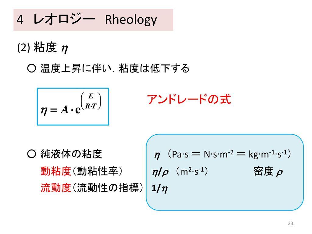 4 レオロジー Rheology (2) 粘度  アンドレードの式 ○ 温度上昇に伴い,粘度は低下する