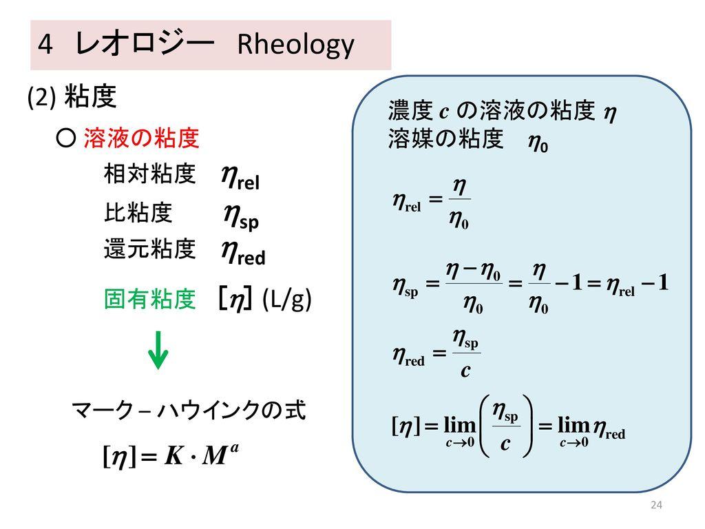 4 レオロジー Rheology (2) 粘度 濃度 c の溶液の粘度  溶媒の粘度 0 ○ 溶液の粘度 相対粘度 rel