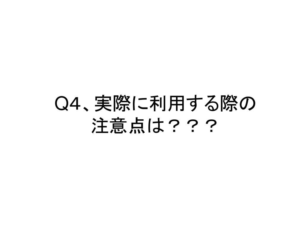 Q4、実際に利用する際の 注意点は???
