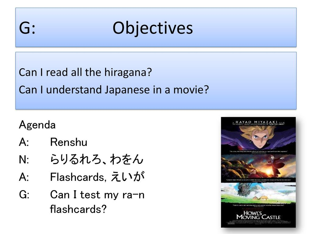 G: Objectives Can I read all the hiragana Can I understand Japanese in a movie Agenda. A: Renshu.