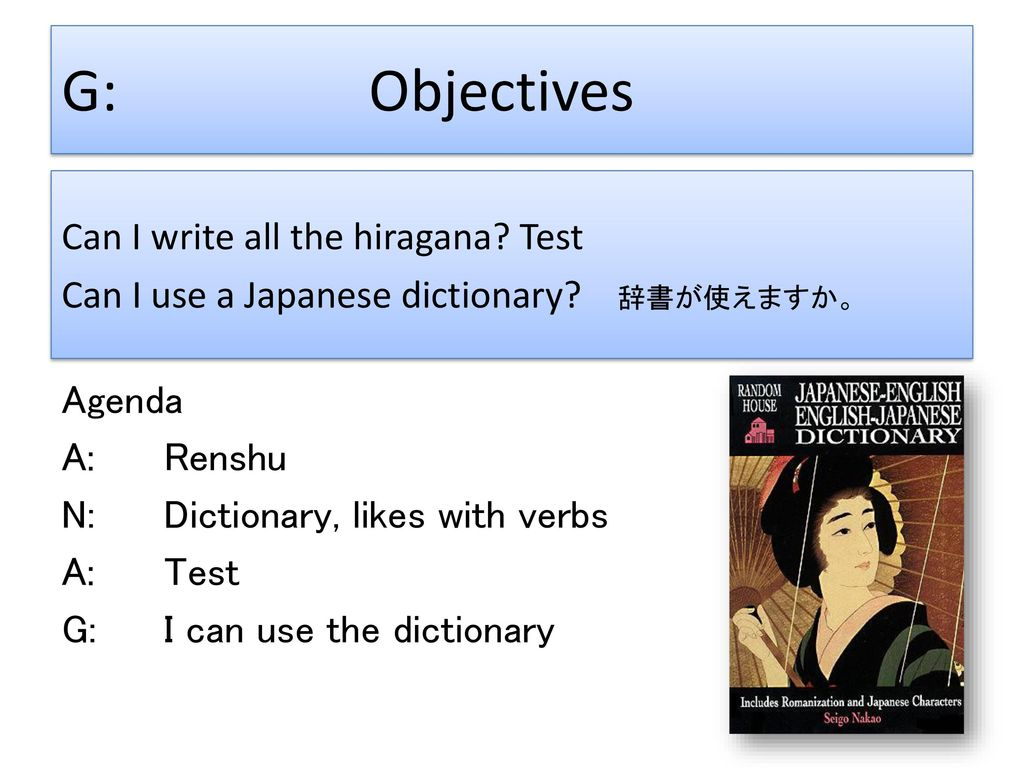 G: Objectives Can I write all the hiragana Test Can I use a Japanese dictionary 辞書が使えますか。 Agenda.