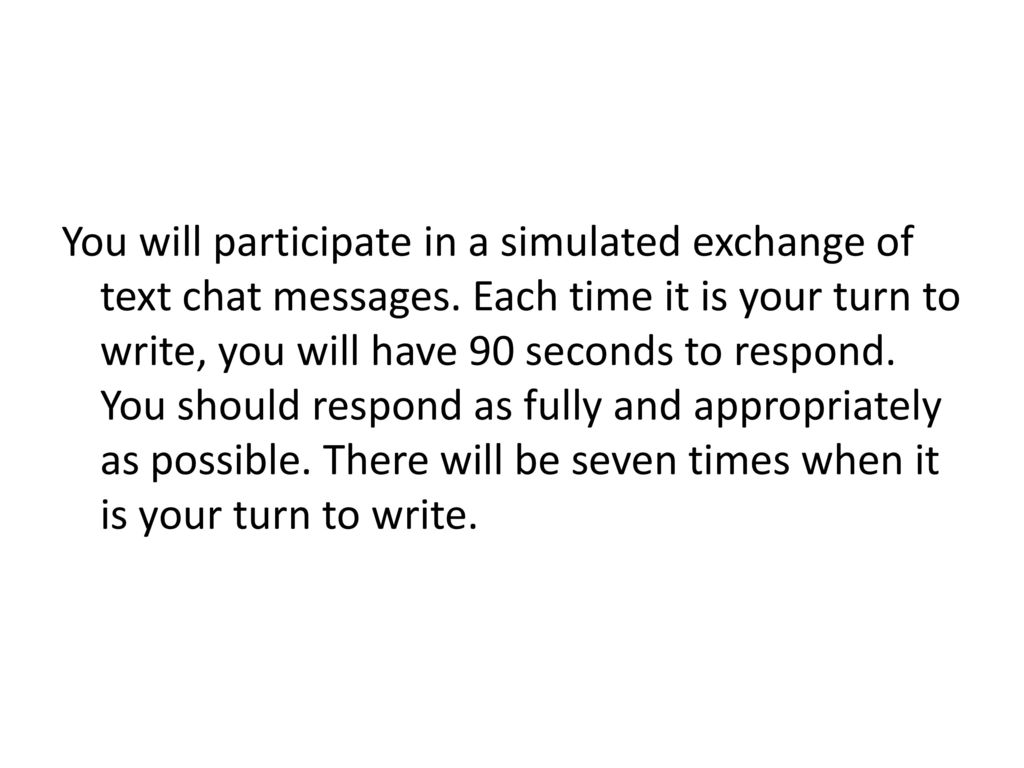 You will participate in a simulated exchange of text chat messages