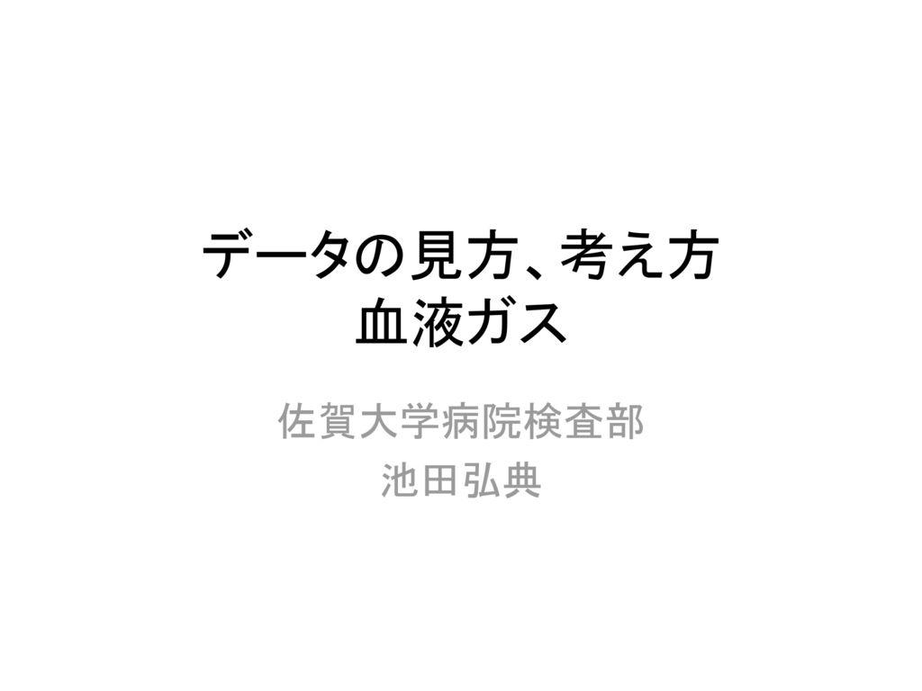 データの見方、考え方 血液ガス 佐賀大学病院検査部 池田弘典